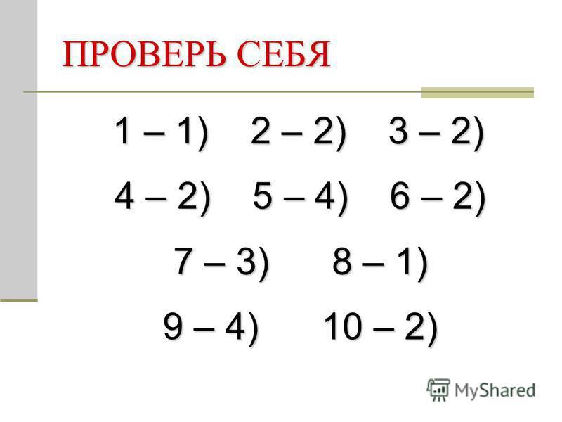 ПРОВЕРЬ СЕБЯ 1 – 1) 2 – 2) 3 – 2) 4 – 2) 5 – 4) 6 – 2) 4 – 2) 5 – 4) 6 – 2) 7 – 3) 8 – 1) 7 – 3) 8 – 1) 9 – 4) 10 – 2) 9 – 4) 10 – 2)