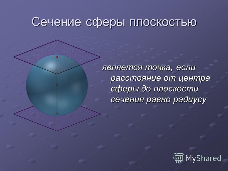 Сечение сферы плоскостью является точка, если расстояние от центра сферы до плоскости сечения равно радиусу