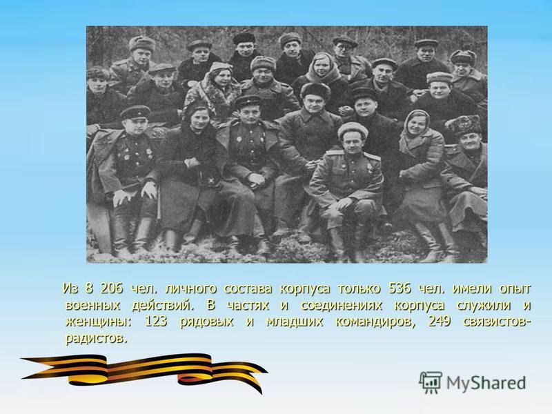 Из 8 206 чел. личного состава корпуса только 536 чел. имели опыт военных действий. В частях и соединениях корпуса служили и женщины: 123 рядовых и младших командиров, 249 связистов- радистов. Из 8 206 чел. личного состава корпуса только 536 чел. имел