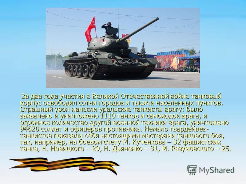 За два года участия в Великой Отечественной войне танковый корпус освободил сотни городов и тысячи населенных пунктов. Страшный урон нанесли уральские танкисты врагу: было захвачено и уничтожено 1110 танков и самоходок врага, и огромное количество др