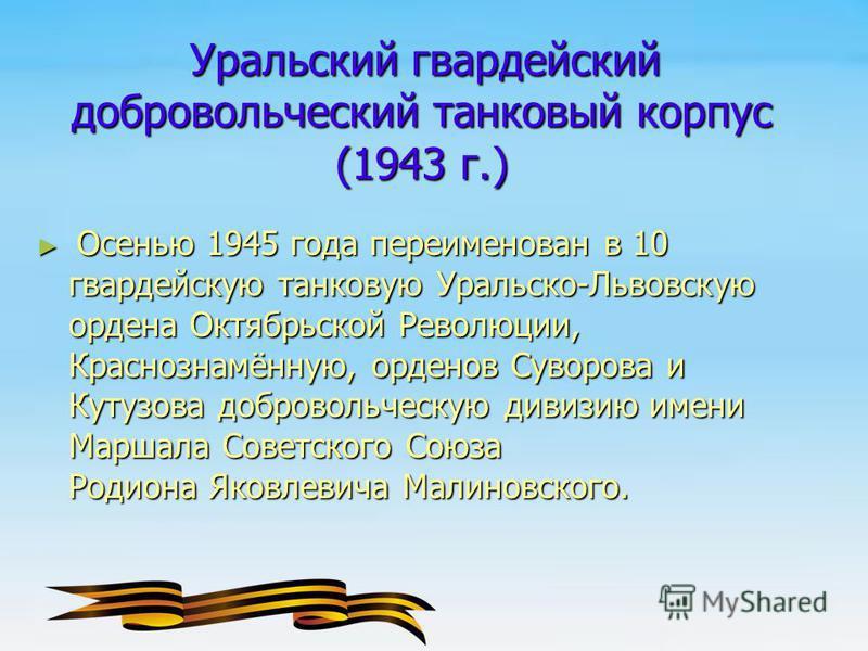 Осенью 1945 года переименован в 10 гвардейскую танковую Уральско-Львовскую ордена Октябрьской Революции, Краснознамённую, орденов Суворова и Кутузова добровольческую дивизию имени Маршала Советского Союза Родиона Яковлевича Малиновского. Осенью 1945