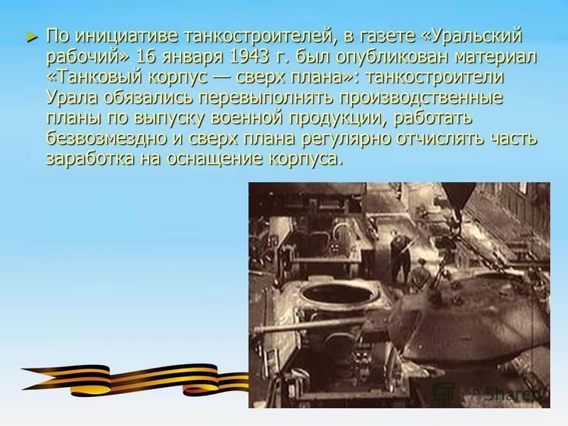 По инициативе танкостроителей, в газете «Уральский рабочий» 16 января 1943 г. был опубликован материал «Танковый корпус сверх плана»: танкостроители Урала обязались перевыполнять производственные планы по выпуску военной продукции, работать безвозмез