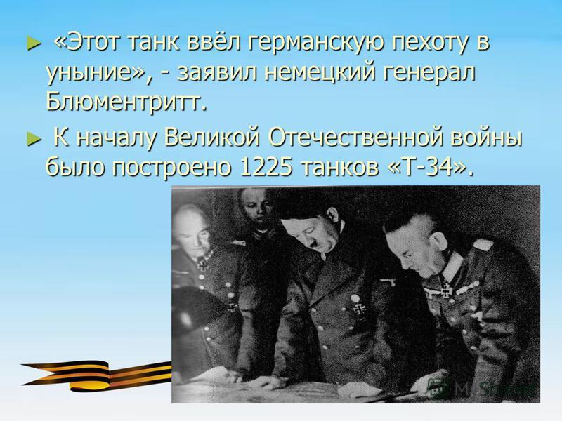 «Этот танк ввёл германскую пехоту в уныние», - заявил немецкий генерал Блюментритт. «Этот танк ввёл германскую пехоту в уныние», - заявил немецкий генерал Блюментритт. К началу Великой Отечественной войны было построено 1225 танков «Т-34». К началу В