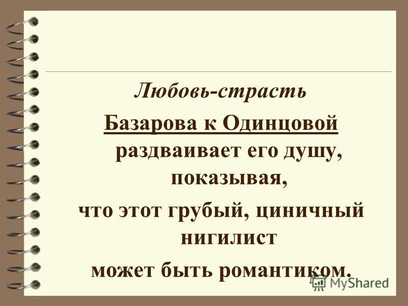 Любовь-страсть Базарова к Одинцовой раздваивает его душу, показывая, что этот грубый, циничный нигилист может быть романтиком.