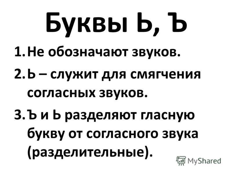 Буквы Ь, Ъ 1. Не обозначают звуков. 2. Ь – служит для смягчения согласных звуков. 3. Ъ и Ь разделяют гласную букву от согласного звука (разделительные).