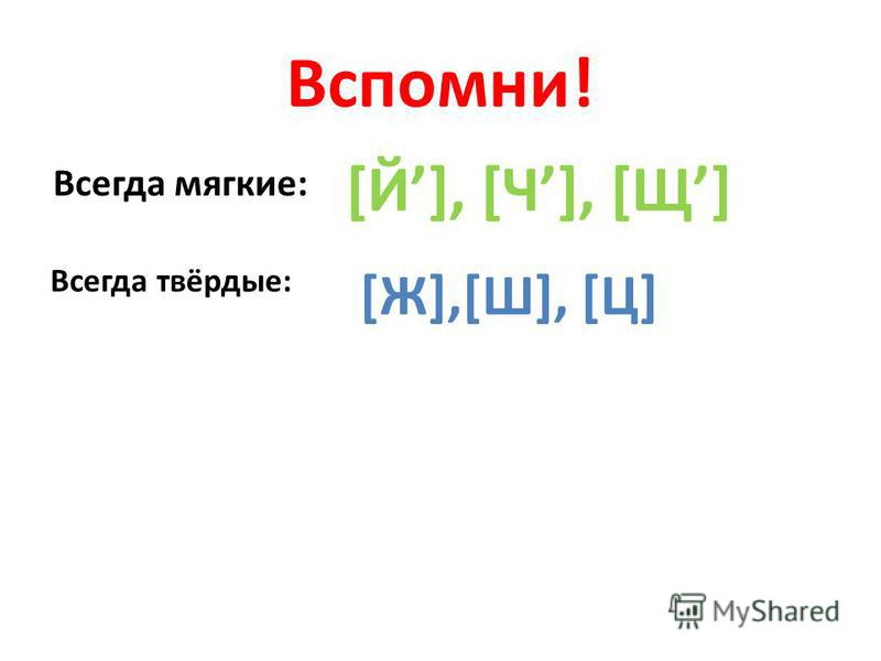Вспомни! Всегда мягкие: [Й], [Ч], [Щ] Всегда твёрдые: [Ж],[Ш], [Ц]