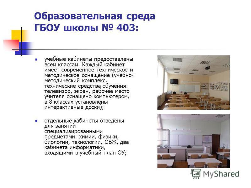 Образовательная среда ГБОУ школы 403: учебные кабинеты предоставлены всем классам. Каждый кабинет имеет современное техническое и методическое оснащение (учебно- методический комплекс, технические средства обучения: телевизор, экран, рабочее место уч