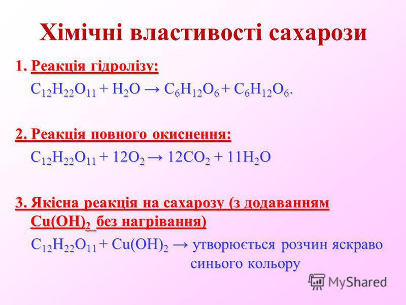 Хімічні властивості сахарози 1. Реакція гідролізу: С 12 Н 22 О 11 + Н 2 О С 6 Н 12 O 6 + С 6 Н 12 O 6. 2. Реакція повного окиснення: C 12 H 22 O 11 + 12O 2 12CO 2 + 11H 2 O 3. Якісна реакція на сахарозу (з додаванням Сu(ОН) 2 без нагрівання) C 12 H 2