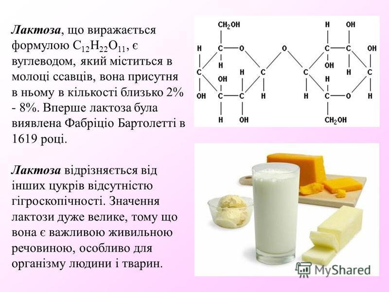Лактоза, що виражається формулою C 12 H 22 O 11, є вуглеводом, який міститься в молоці ссавців, вона присутня в ньому в кількості близько 2% - 8%. Вперше лактоза була виявлена Фабріціо Бартолетті в 1619 році. Лактоза відрізняється від інших цукрів ві