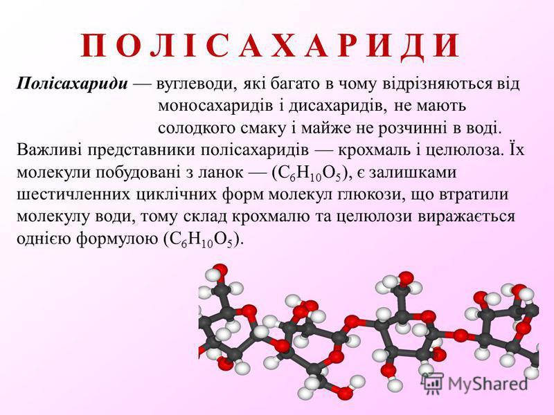 П О Л І С А Х А Р И Д И Полісахариди вуглеводи, які багато в чому відрізняються від моносахаридів і дисахаридів, не мають солодкого смаку і майже не розчинні в воді. Важливі представники полісахаридів крохмаль і целюлоза. Їх молекули побудовані з лан