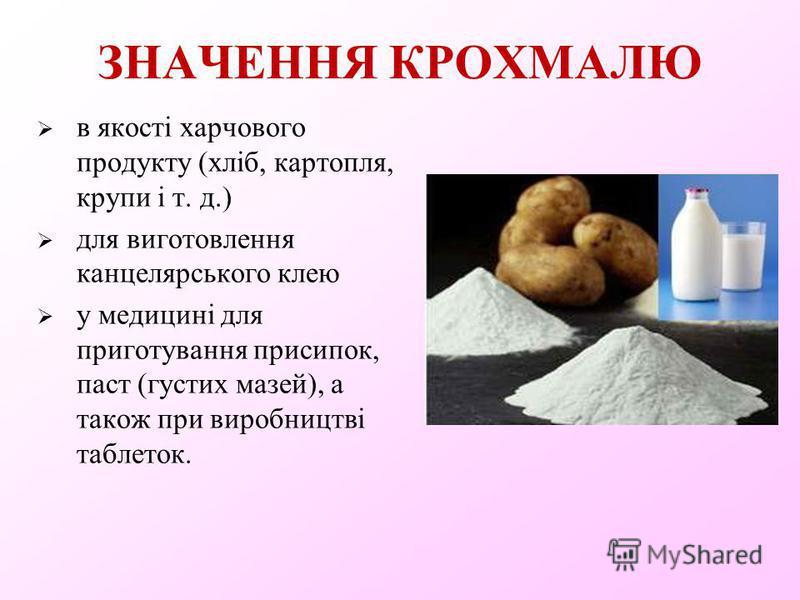ЗНАЧЕННЯ КРОХМАЛЮ в якості харчового продукту (хліб, картопля, крупи і т. д.) для виготовлення канцелярського клею у медицині для приготування присипок, паст (густих мазей), а також при виробництві таблеток.