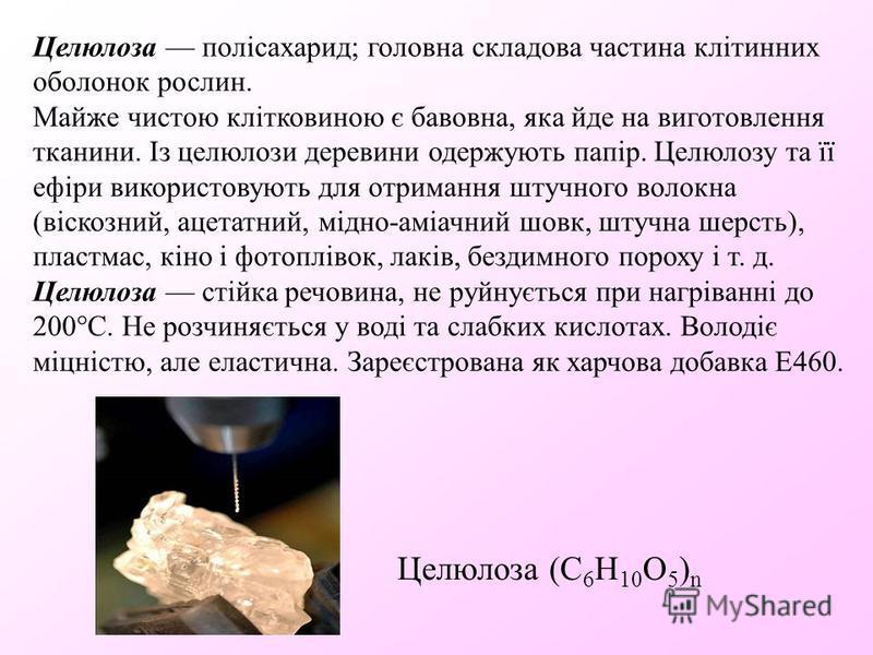 Целюлоза (С 6 Н 10 О 5 ) n Целюлоза полісахарид; головна складова частина клітинних оболонок рослин. Майже чистою клітковиною є бавовна, яка йде на виготовлення тканини. Із целюлози деревини одержують папір. Целюлозу та її ефіри використовують для от