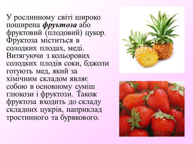 У рослинному світі широко поширена фруктоза або фруктовий (плодовий) цукор. Фруктоза міститься в солодких плодах, меді. Витягуючи з кольорових солодких плодів соки, бджоли готують мед, який за хімічним складом являє собою в основному суміш глюкози і