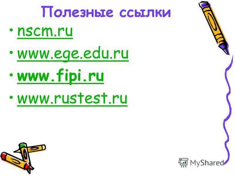 Полезные ссылки nscm.ru www.ege.edu.ruwww.ege.edu.ru www.fipi.ruwww.fipi.ru www.rustest.ru