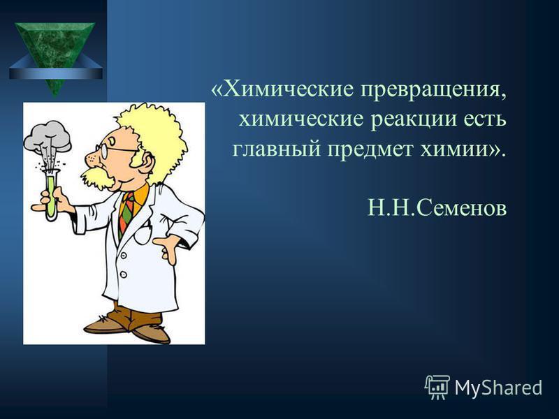 «Химические превращения, химические реакции есть главный предмет химии». Н.Н.Семенов