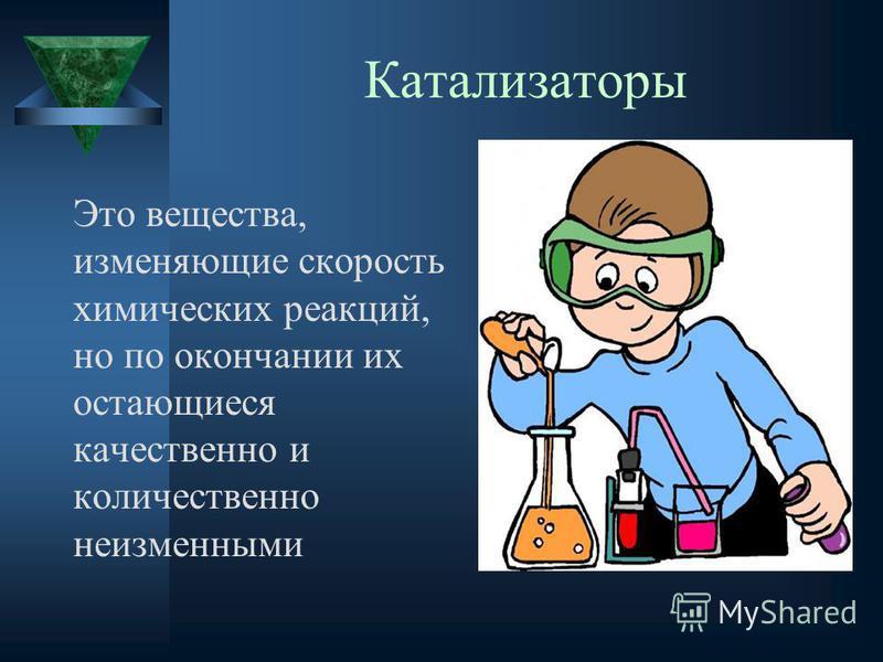 Катализаторы Это вещества, изменяющие скорость химических реакций, но по окончании их остающиеся качественно и количественно неизменными