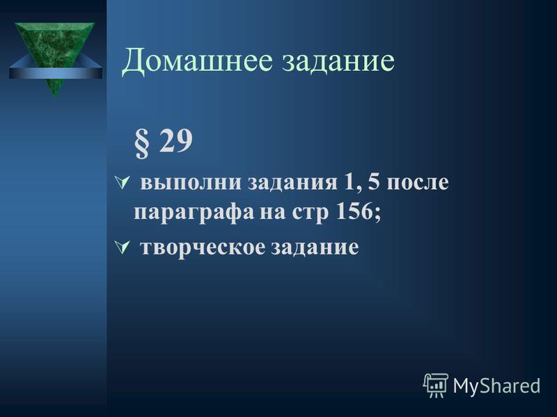 Домашнее задание § 29 выполни задания 1, 5 после параграфа на стр 156; творческое задание