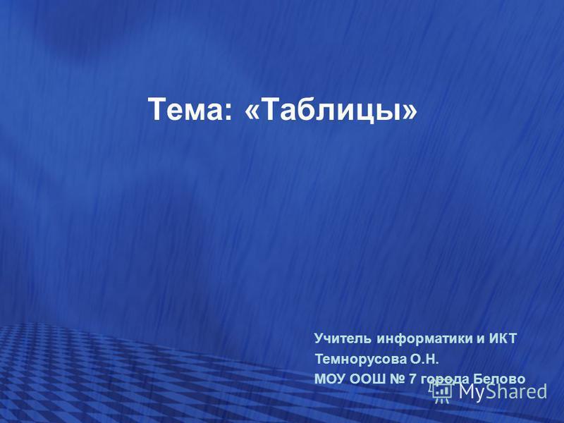 Тема: «Таблицы» Учитель информатики и ИКТ Темнорусова О.Н. МОУ ООШ 7 города Белово