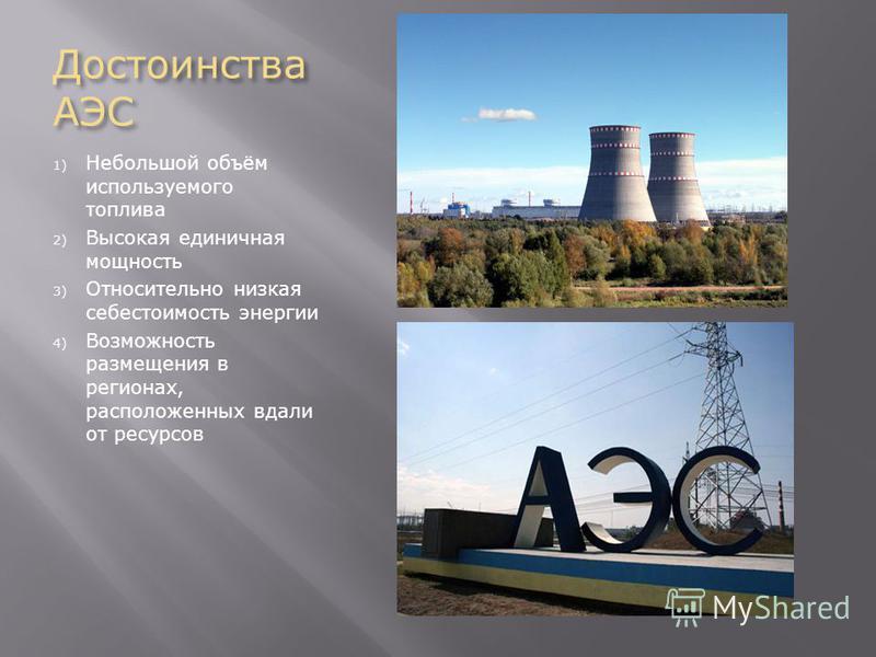 Достоинства АЭС 1) Небольшой объём используемого топлива 2) Высокая единичная мощность 3) Относительно низкая себестоимость энергии 4) Возможность размещения в регионах, расположенных вдали от ресурсов