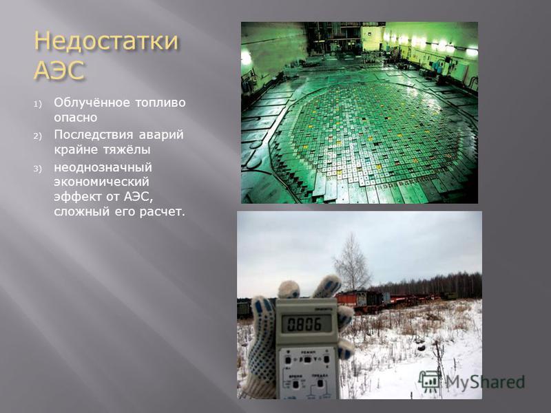 Недостатки АЭС 1) Облучённое топливо опасно 2) Последствия аварий крайне тяжёлы 3) неоднозначный экономический эффект от АЭС, сложный его расчет.