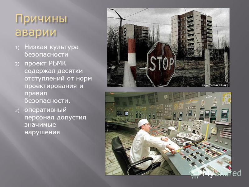 Причины аварии 1) Низкая культура безопасности 2) проект РБМК содержал десятки отступлений от норм проектирования и правил безопасности. 3) оперативный персонал допустил значимые нарушения