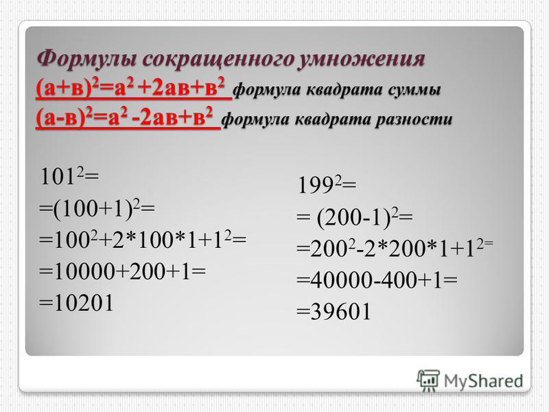 Формулы сокращенного умножения (а+в) 2 =а 2 +2 ав+в 2 формула квадрата суммы (а-в) 2 =а 2 -2 ав+в 2 формула квадрата разности 101 2 = =(100+1) 2 = =100 2 +2*100*1+1 2 = =10000+200+1= =10201 199 2 = = (200-1) 2 = =200 2 -2*200*1+1 2= =40000-400+1= =39