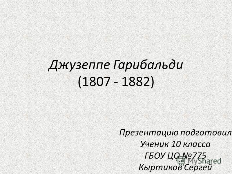 Джузеппе Гарибальди (1807 - 1882) Презентацию подготовил Ученик 10 класса ГБОУ ЦО 775 Кыртиков Сергей