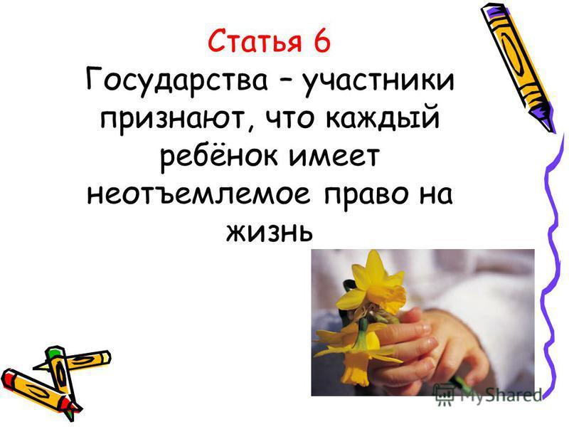 Статья 6 Государства – участники признают, что каждый ребёнок имеет неотъемлемое право на жизнь