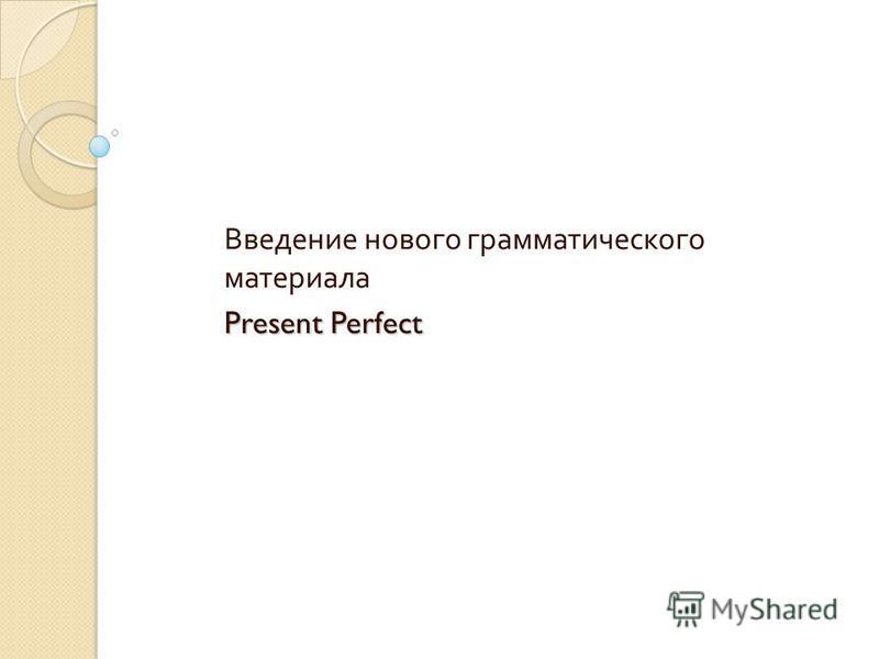 Введение нового грамматического материала Present Perfect