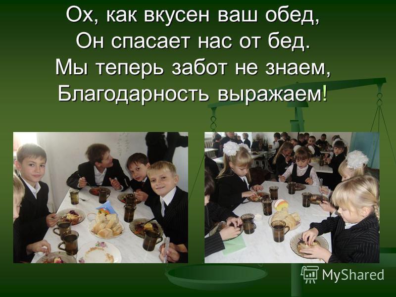 Ох, как вкусен ваш обед, Он спасает нас от бед. Мы теперь забот не знаем, Благодарность выражаем!