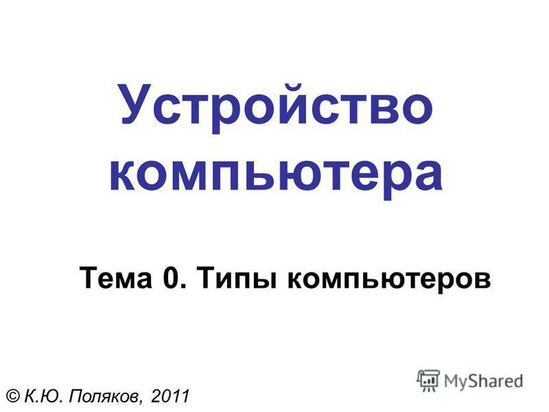 Устройство компьютера Тема 0. Типы компьютеров © К.Ю. Поляков, 2011