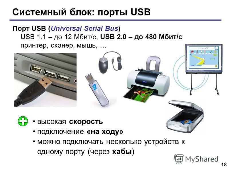 18 Системный блок: порты USB Порт USB (Universal Serial Bus) USB 1.1 – до 12 Мбит/c, USB 2.0 – до 480 Мбит/c принтер, сканер, мышь, … высокая скорость подключение «на ходу» можно подключать несколько устройств к одному порту (через хабы)