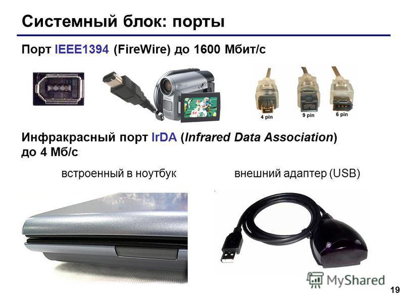 19 Системный блок: порты Порт IEEE1394 (FireWire) до 1600 Мбит/c Инфракрасный порт IrDA (Infrared Data Association) до 4 Мб/с встроенный в ноутбук внешний адаптер (USB)