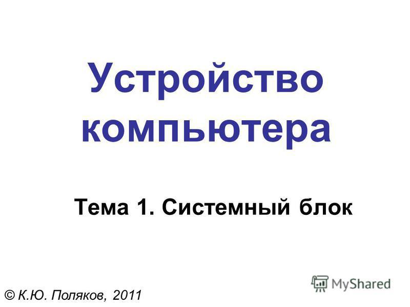 Устройство компьютера Тема 1. Системный блок © К.Ю. Поляков, 2011