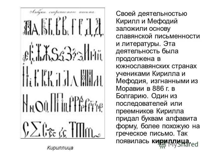 Своей деятельностью Кирилл и Мефодий заложили основу славянской письменности и литературы. Эта деятельность была продолжена в южнославянских странах учениками Кирилла и Мефодия, изгнанными из Моравии в 886 г. в Болгарию. Один из последователей или пр