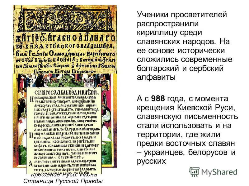 Ученики просветителей распространили кириллицу среди славянских народов. На ее основе исторически сложились современные болгарский и сербский алфавиты А с 988 года, с момента крещения Киевской Руси, славянскую письменность стали использовать и на тер