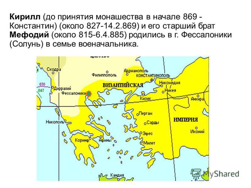 Кирилл (до принятия монашества в начале 869 - Константин) (около 827-14.2.869) и его старший брат Мефодий (около 815-6.4.885) родились в г. Фессалоники (Солунь) в семье военачальника.