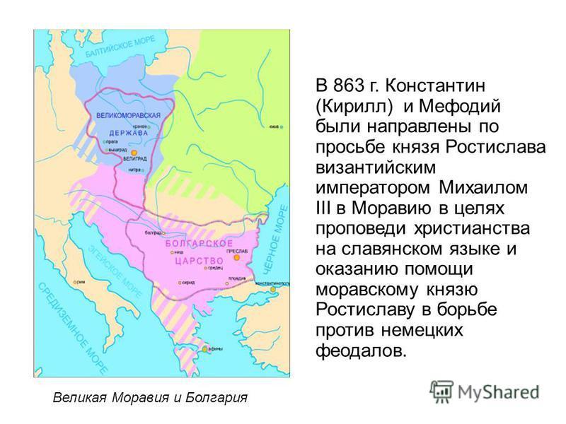 В 863 г. Константин (Кирилл) и Мефодий были направлены по просьбе князя Ростислава византийским императором Михаилом III в Моравию в целях проповеди христианства на славянском языке и оказанию помощи моравскому князю Ростиславу в борьбе против немецк