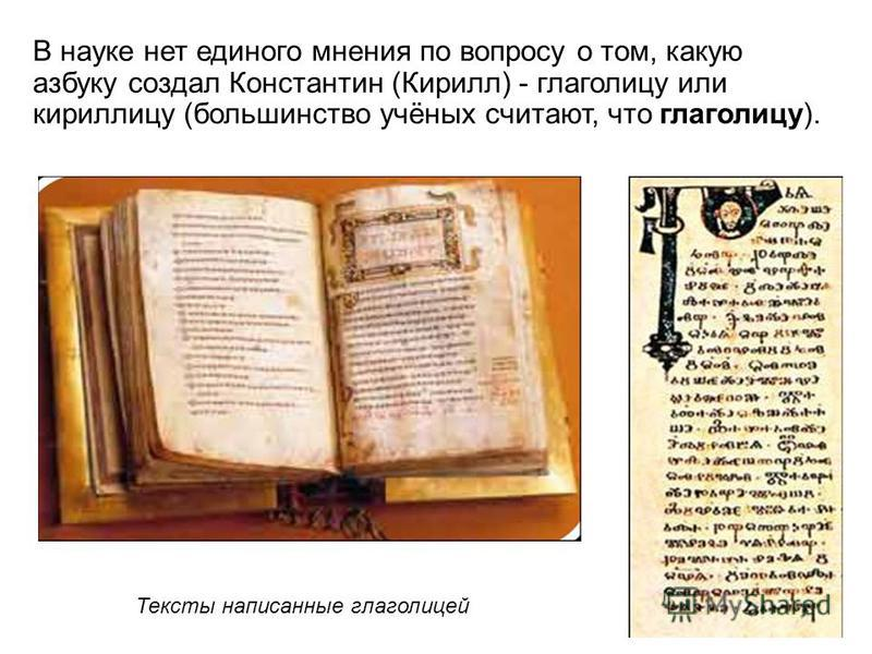 В науке нет единого мнения по вопросу о том, какую азбуку создал Константин (Кирилл) - глаголицу или кириллицу (большинство учёных считают, что глаголицу). Тексты написанные глаголицей
