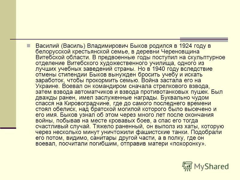 Василий (Василь) Владимирович Быков родился в 1924 году в белорусской крестьянской семье, в деревни Череновщина Витебской области. В предвоенные годы поступил на скульптурное отделение Витебского художественного училища, одного из лучших учебных заве