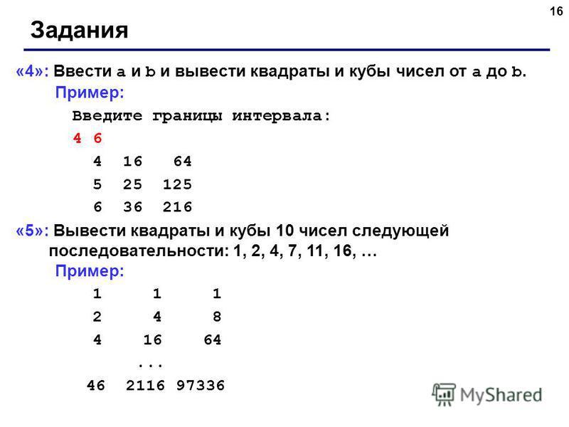 16 Задания «4»: Ввести a и b и вывести квадраты и кубы чисел от a до b. Пример: Введите границы интервала: 4 6 4 16 64 5 25 125 6 36 216 «5»: Вывести квадраты и кубы 10 чисел следующей последовательности: 1, 2, 4, 7, 11, 16, … Пример: 1 1 1 2 4 8 4 1