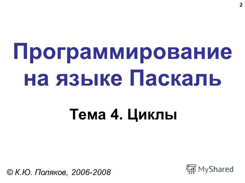 2 Программирование на языке Паскаль Тема 4. Циклы © К.Ю. Поляков, 2006-2008