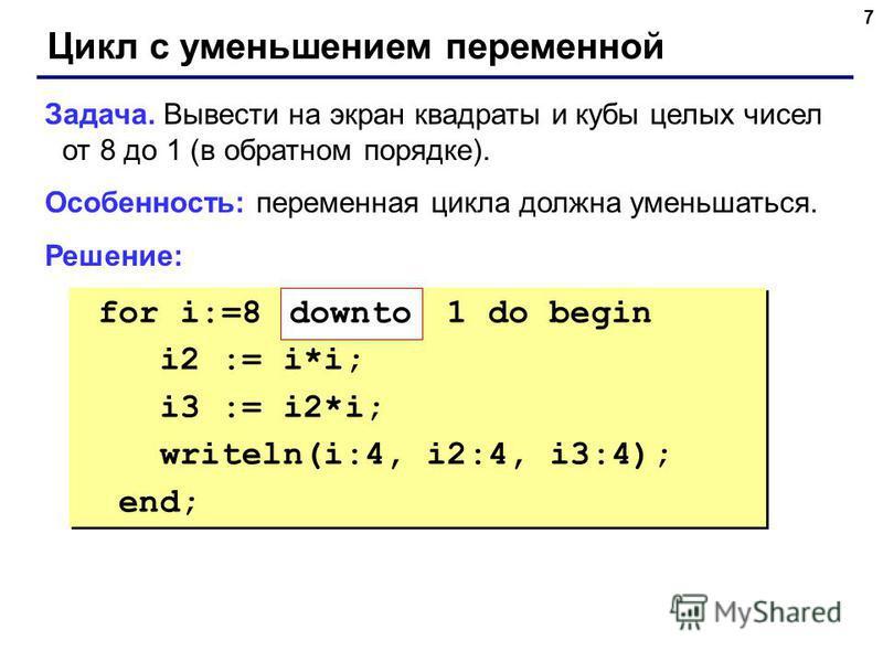 7 Цикл с уменьшением переменной Задача. Вывести на экран квадраты и кубы целых чисел от 8 до 1 (в обратном порядке). Особенность: переменная цикла должна уменьшаться. Решение: for i:=8 1 do begin i2 := i*i; i3 := i2*i; writeln(i:4, i2:4, i3:4); end;