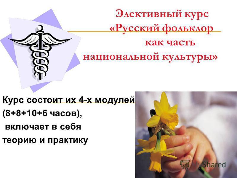 Элективный курс «Русский фольклор как часть национальной культуры» Курс состоит их 4-х модулей (8+8+10+6 часов), включает в себя теорию и практику