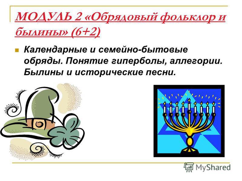 МОДУЛЬ 2 «Обрядовый фольклор и былины» (6+2) Календарные и семейно-бытовые обряды. Понятие гиперболы, аллегории. Былины и исторические песни.