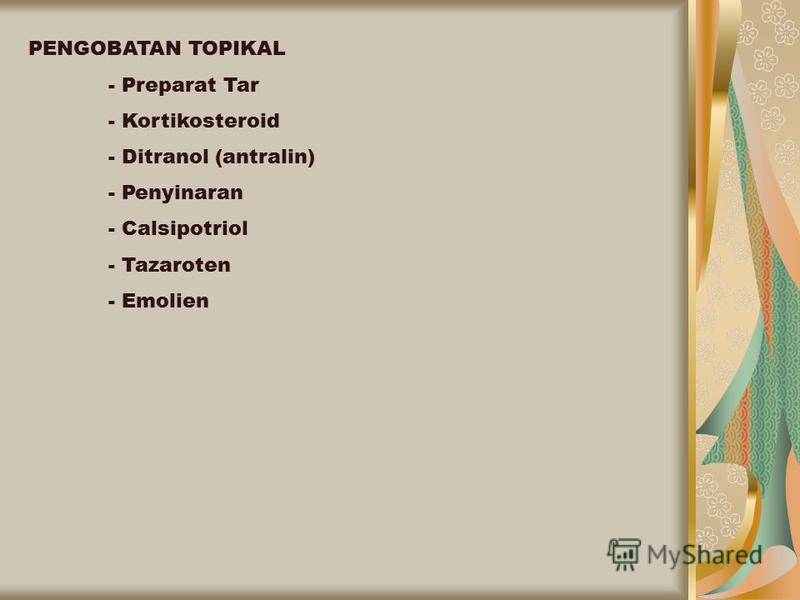 PENGOBATAN TOPIKAL - Preparat Tar - Kortikosteroid - Ditranol (antralin) - Penyinaran - Calsipotriol - Tazaroten - Emolien
