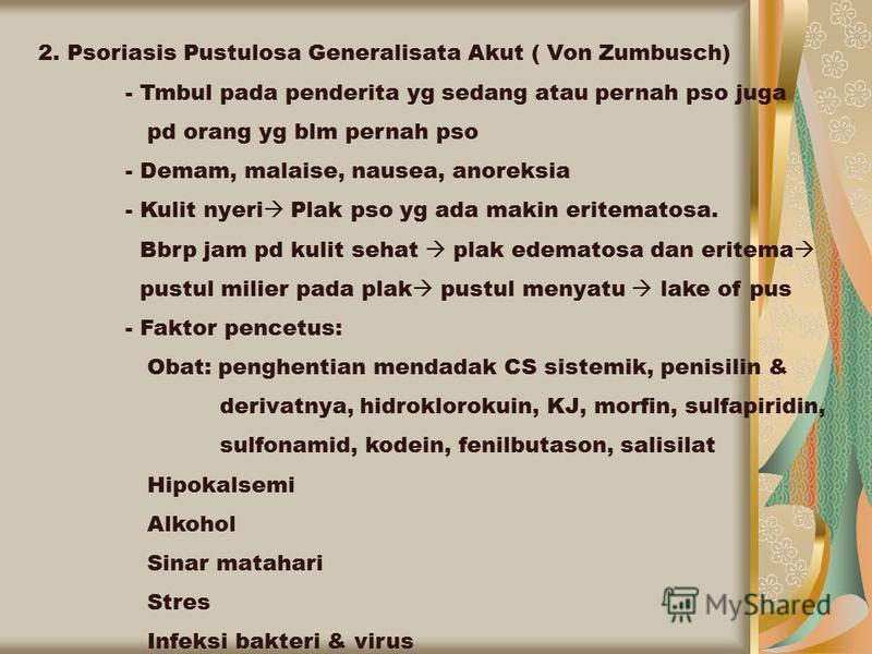 2. Psoriasis Pustulosa Generalisata Akut ( Von Zumbusch) - Tmbul pada penderita yg sedang atau pernah pso juga pd orang yg blm pernah pso - Demam, malaise, nausea, anoreksia - Kulit nyeri Plak pso yg ada makin eritematosa. Bbrp jam pd kulit sehat pla