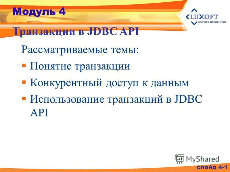 Модуль 4 Рассматриваемые темы: Понятие транзакции Конкурентный доступ к данным Использование транзакций в JDBC API Транзакции в JDBC API слайд 4-1