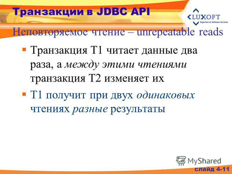 Транзакции в JDBC API Транзакция T1 читает данные два раза, а между этими чтениями транзакция Т2 изменяет их Т1 получит при двух одинаковых чтениях разные результаты Неповторяемое чтение – unrepeatable reads слайд 4-11