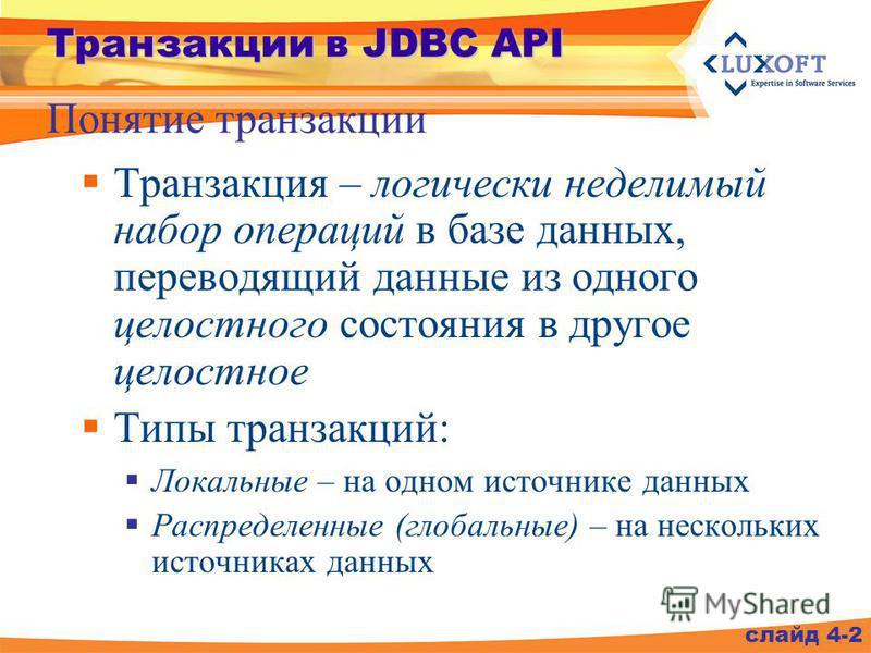 Транзакции в JDBC API Транзакция – логически неделимый набор операций в базе данных, переводящий данные из одного целостного состояния в другое целостное Типы транзакций: Локальные – на одном источнике данных Распределенные (глобальные) – на нескольк